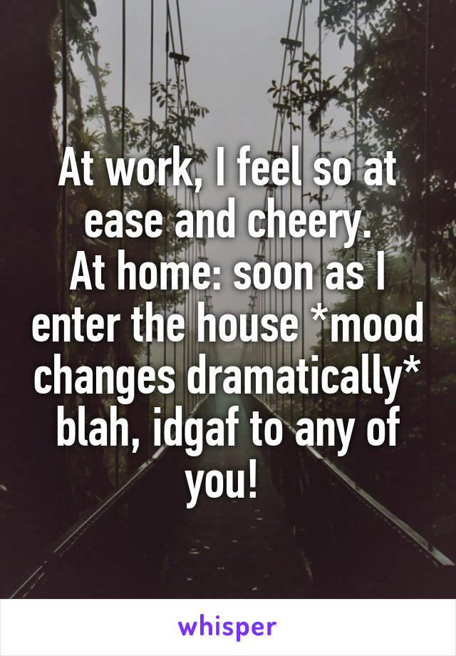 At work, I feel so at ease and cheery. At home: soon as I enter the house *mood changes dramatically* blah, idgaf to any of you!