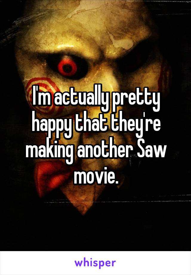 I'm actually pretty happy that they're making another Saw movie.
