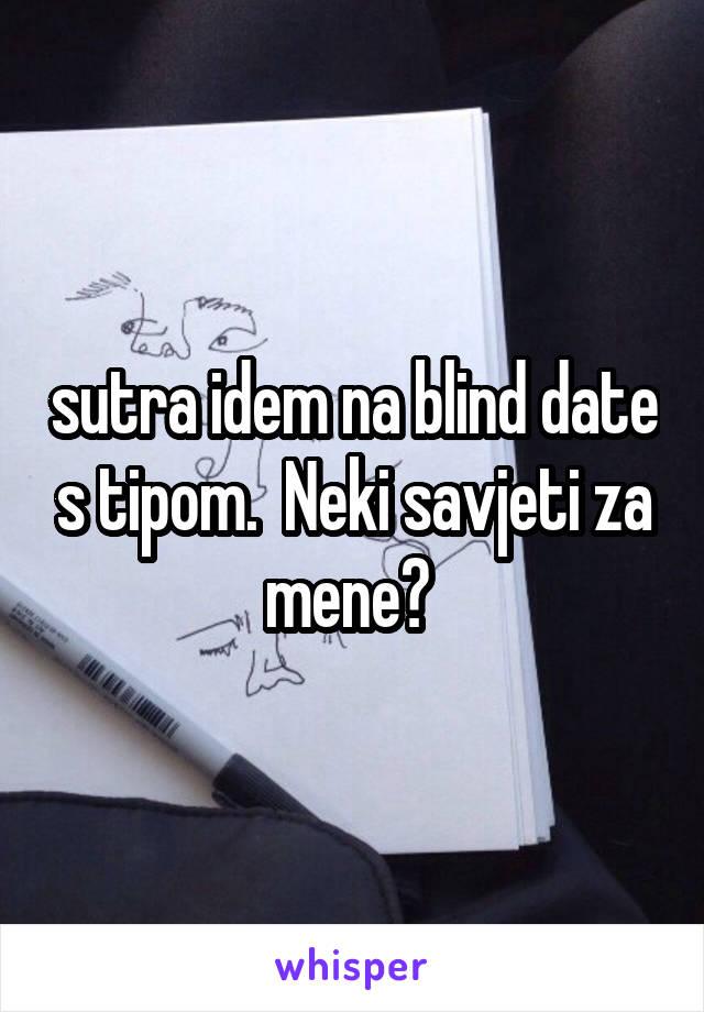 sutra idem na blind date s tipom.  Neki savjeti za mene?