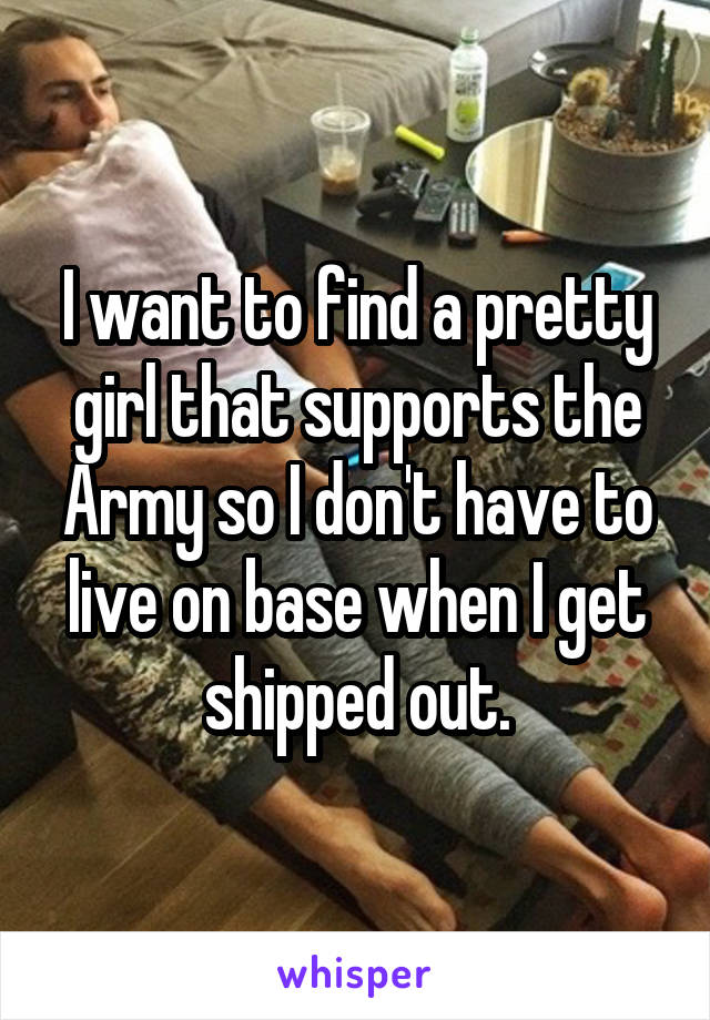 I want to find a pretty girl that supports the Army so I don't have to live on base when I get shipped out.