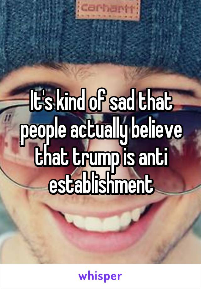 It's kind of sad that people actually believe that trump is anti establishment