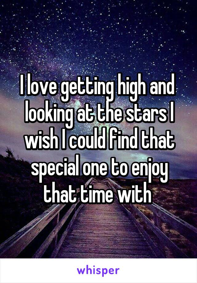 I love getting high and  looking at the stars I wish I could find that special one to enjoy that time with