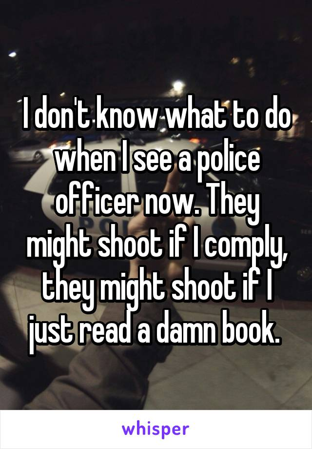 I don't know what to do when I see a police officer now. They might shoot if I comply, they might shoot if I just read a damn book.