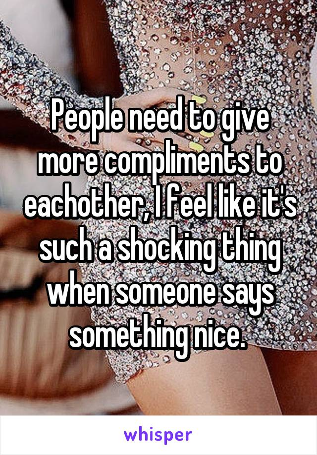 People need to give more compliments to eachother, I feel like it's such a shocking thing when someone says something nice.