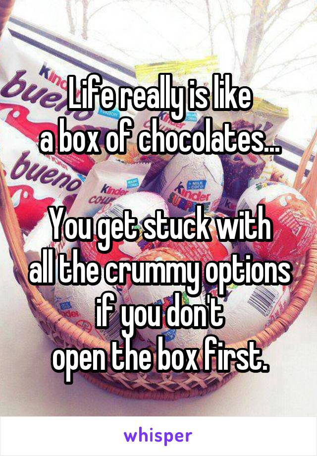 Life really is like a box of chocolates...  You get stuck with all the crummy options if you don't open the box first.