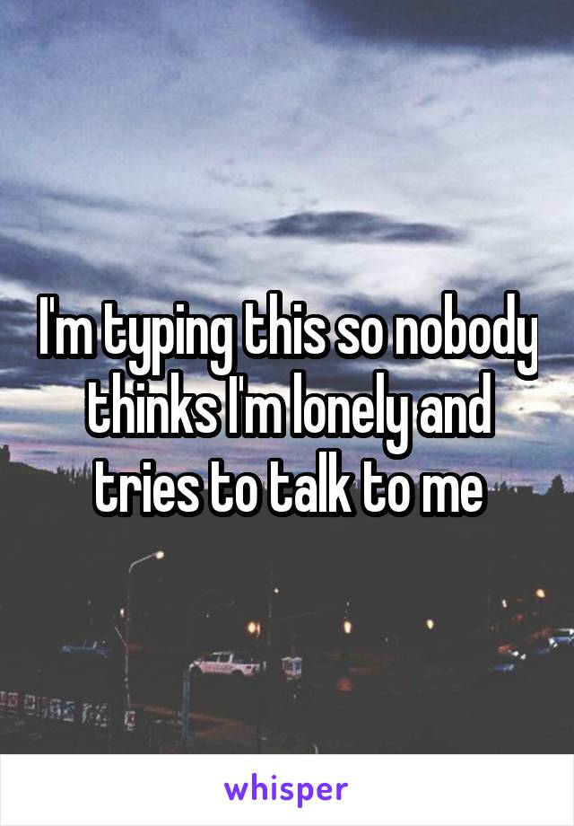 I'm typing this so nobody thinks I'm lonely and tries to talk to me