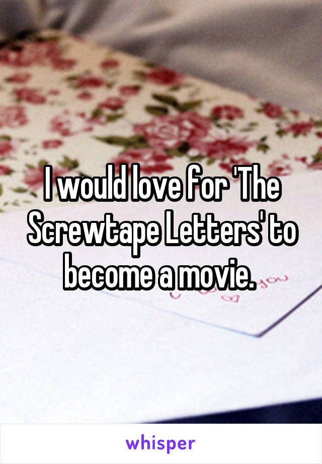 I would love for 'The Screwtape Letters' to become a movie.