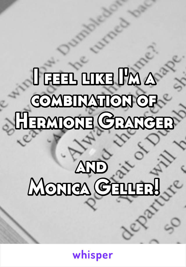 I feel like I'm a combination of Hermione Granger  and  Monica Geller!