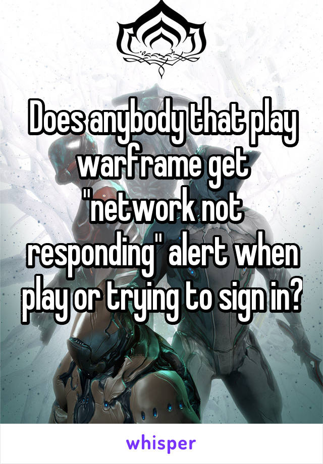 """Does anybody that play warframe get """"network not responding"""" alert when play or trying to sign in?"""