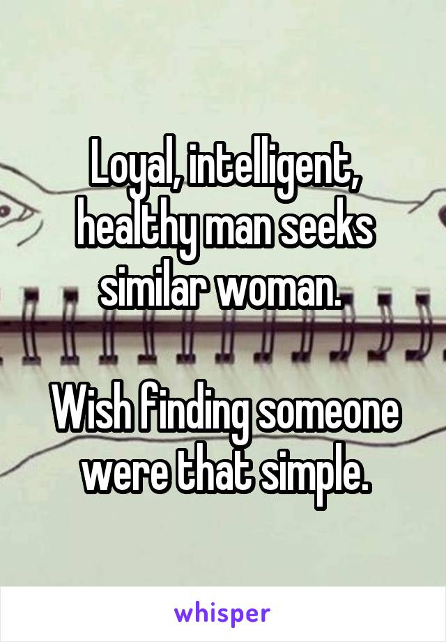 Loyal, intelligent, healthy man seeks similar woman.   Wish finding someone were that simple.