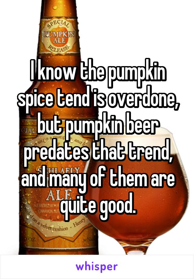 I know the pumpkin spice tend is overdone, but pumpkin beer predates that trend, and many of them are quite good.