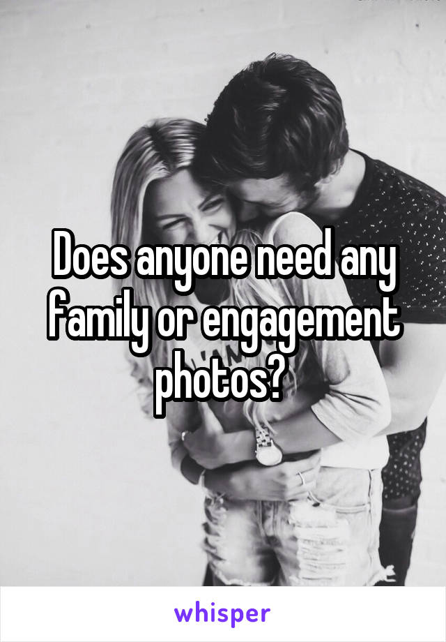 Does anyone need any family or engagement photos?