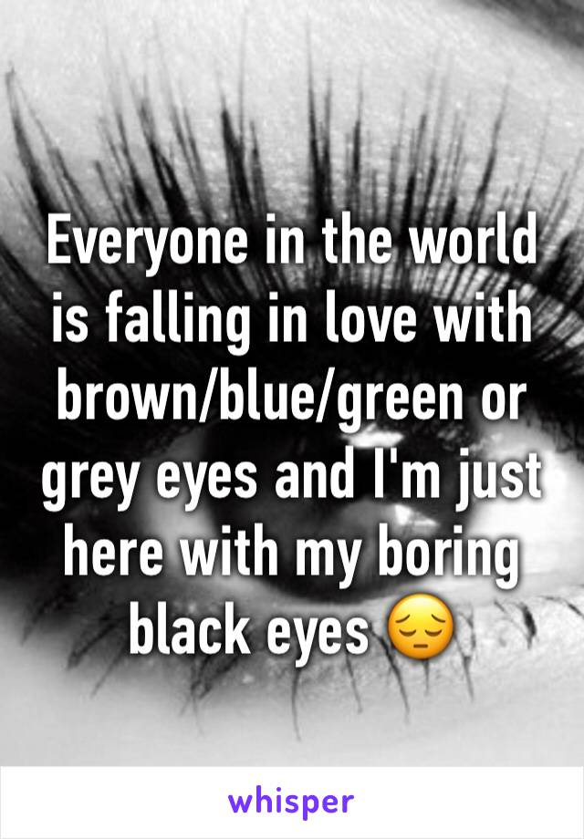 Everyone in the world is falling in love with brown/blue/green or grey eyes and I'm just here with my boring black eyes 😔