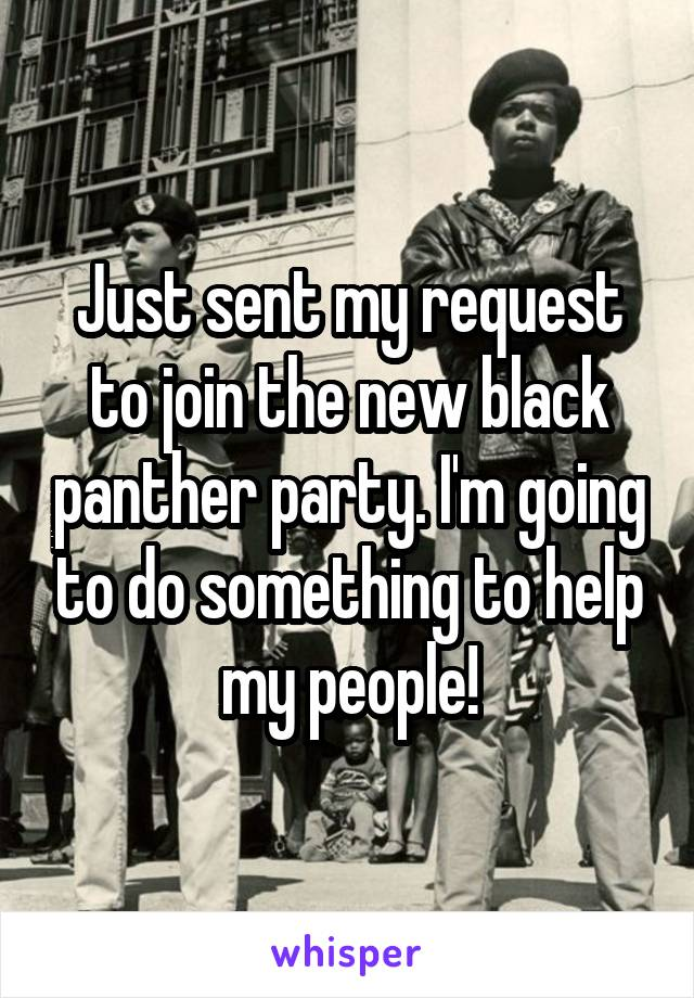 Just sent my request to join the new black panther party. I'm going to do something to help my people!