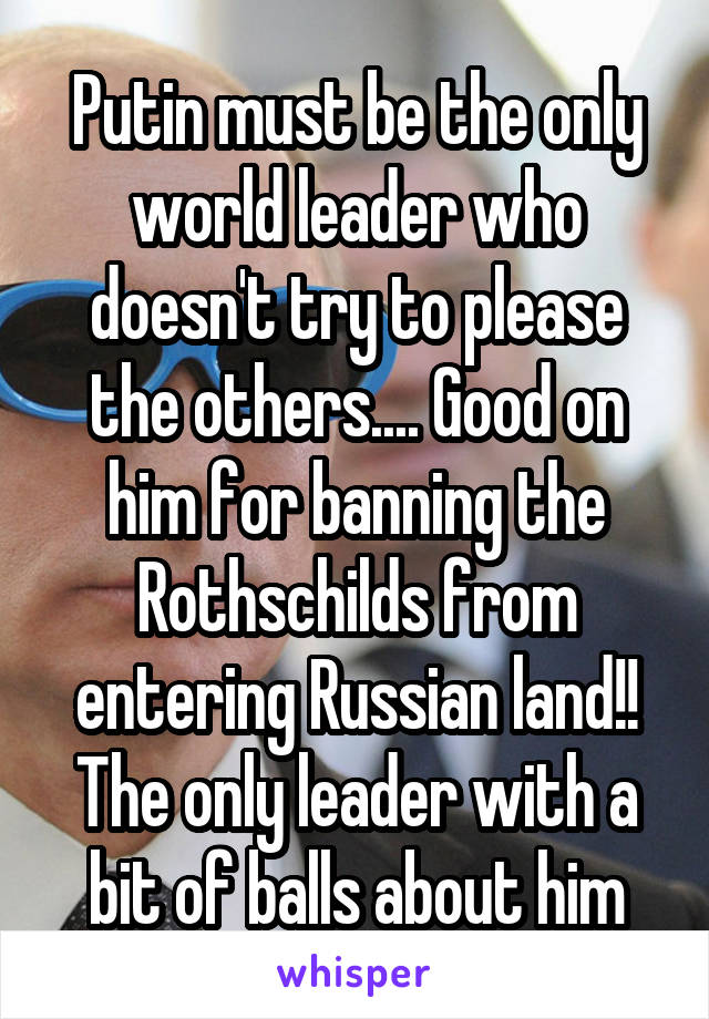 Putin must be the only world leader who doesn't try to please the others.... Good on him for banning the Rothschilds from entering Russian land!! The only leader with a bit of balls about him