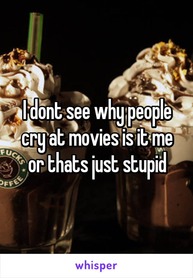 I dont see why people cry at movies is it me or thats just stupid
