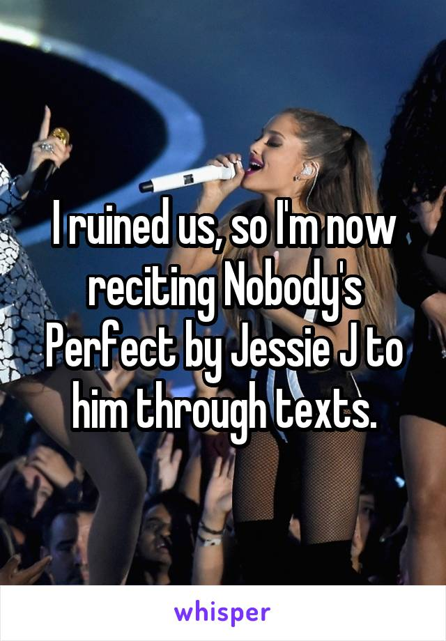 I ruined us, so I'm now reciting Nobody's Perfect by Jessie J to him through texts.