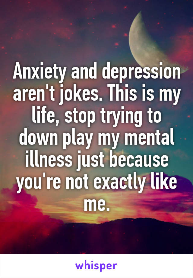 Anxiety and depression aren't jokes. This is my life, stop trying to down play my mental illness just because you're not exactly like me.