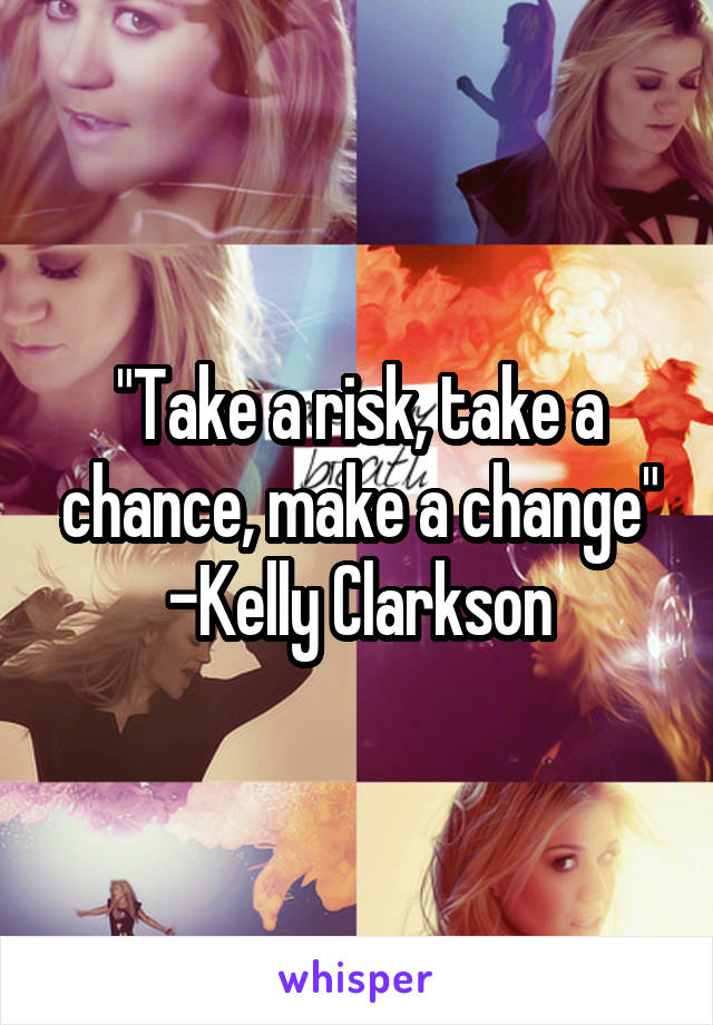 """""""Take a risk, take a chance, make a change"""" -Kelly Clarkson"""