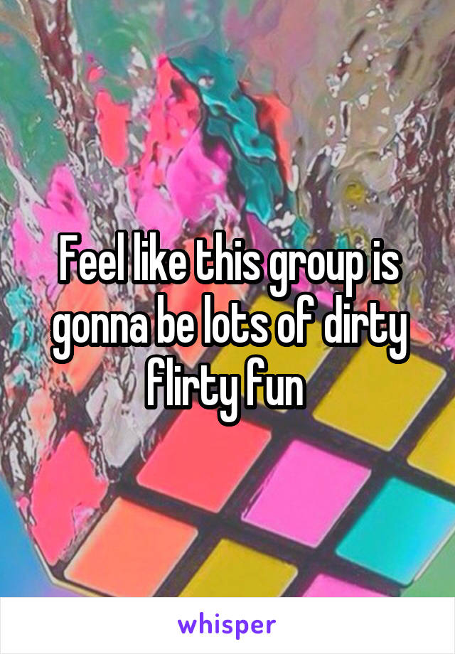 Feel like this group is gonna be lots of dirty flirty fun