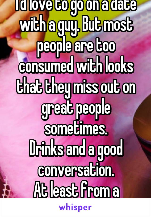 I'd love to go on a date with a guy. But most people are too consumed with looks that they miss out on great people sometimes. Drinks and a good conversation. At least from a female's point of view
