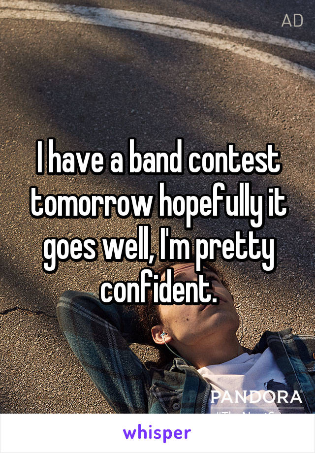 I have a band contest tomorrow hopefully it goes well, I'm pretty confident.
