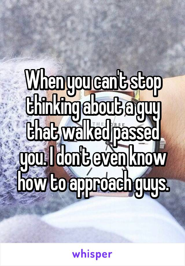 When you can't stop thinking about a guy that walked passed you. I don't even know how to approach guys.
