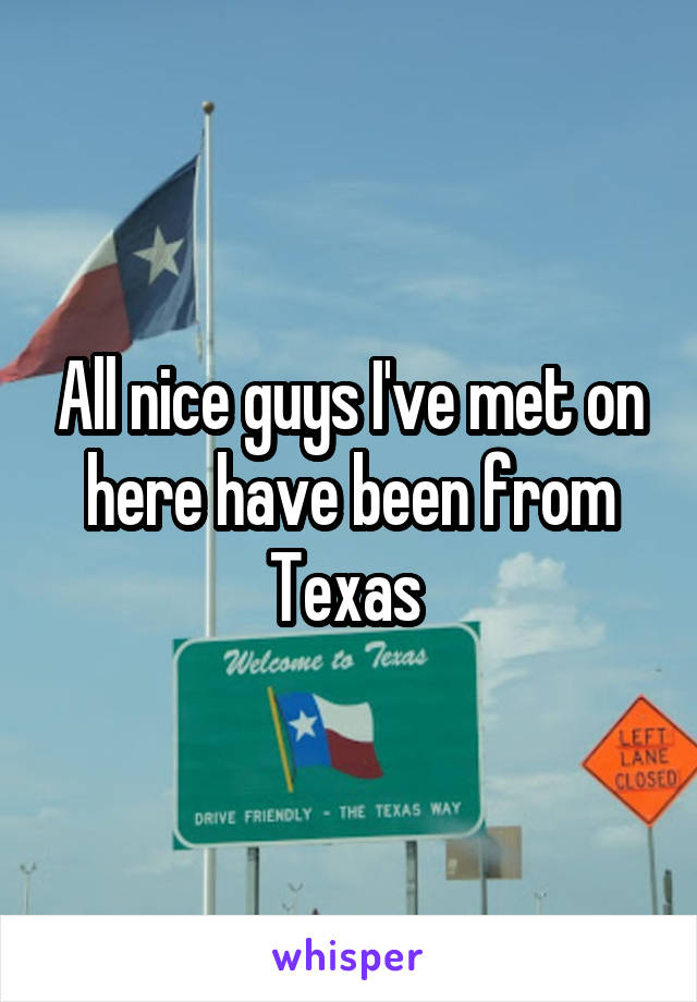 All nice guys I've met on here have been from Texas