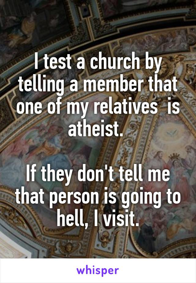I test a church by telling a member that one of my relatives  is atheist.   If they don't tell me that person is going to hell, I visit.