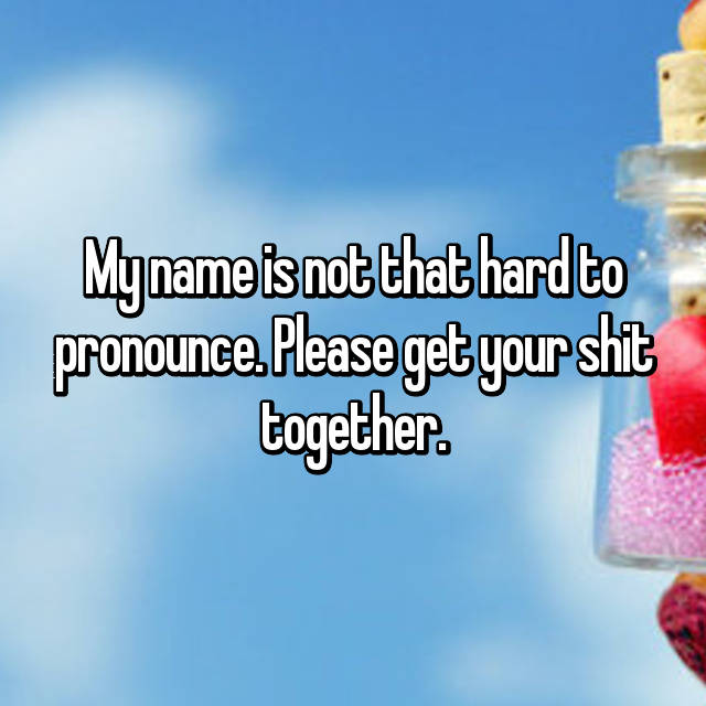 My name is not that hard to pronounce  Please get your shit