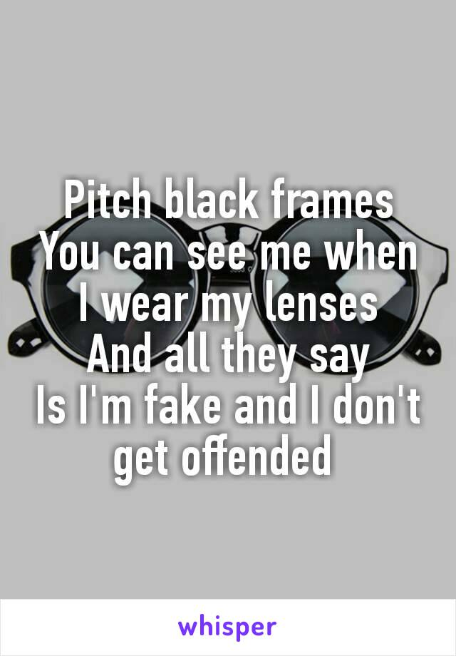 black frames You can see me when I wear my lenses And all they say Is