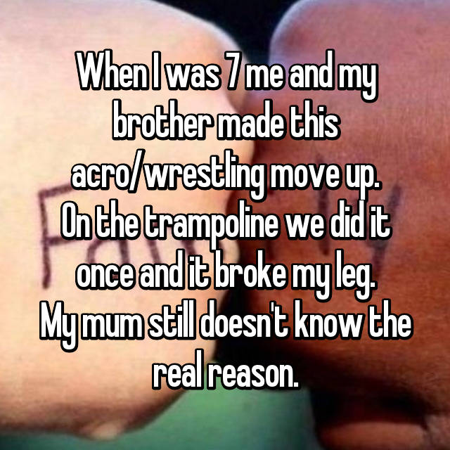 When I was 7 me and my brother made this acro/wrestling move up. On the trampoline we did it once and it broke my leg. My mum still doesn't know the real reason.