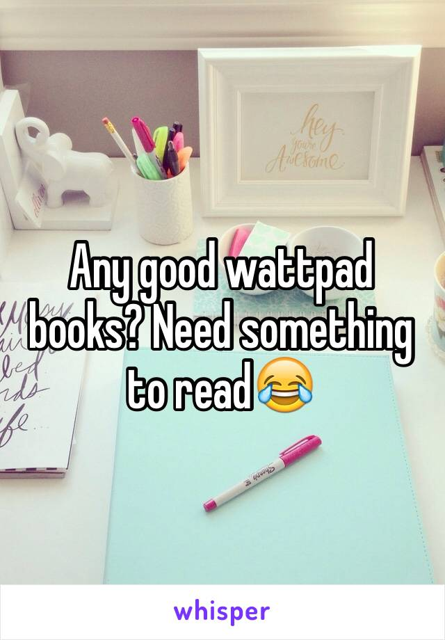 Any Good Wattpad Books Need Something To Read