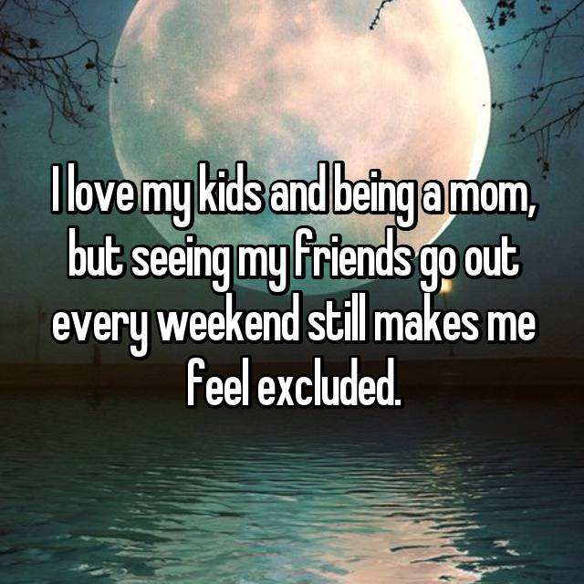 I love my kids and being a mom, but seeing my friends go out every weekend still makes me feel excluded.