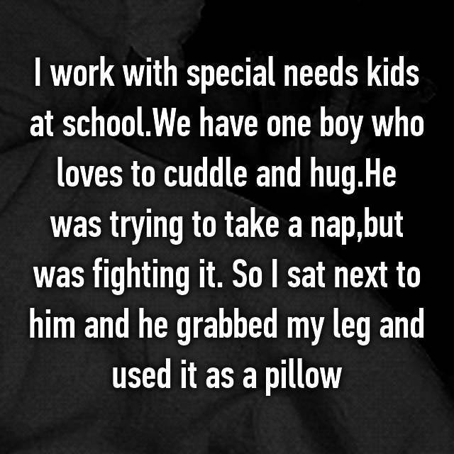 I work with special needs kids at school.We have one boy who loves to cuddle and hug.He was trying to take a nap,but was fighting it. So I sat next to him and he grabbed my leg and used it as a pillow