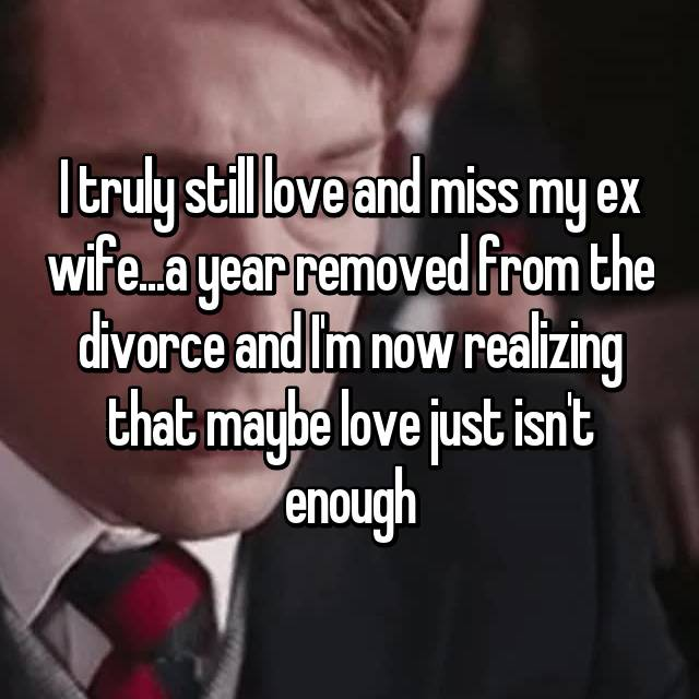 I truly still love and miss my ex wife...a year removed from the divorce and I'm now realizing that maybe love just isn't enough