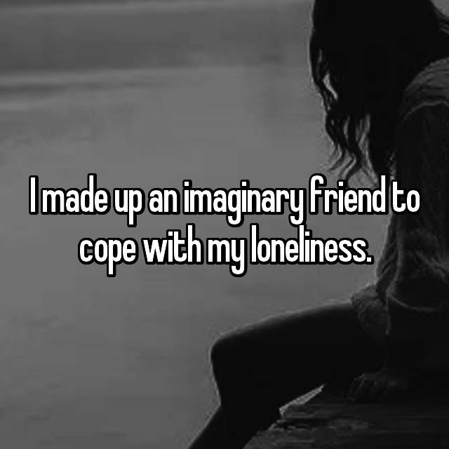 I made up an imaginary friend to cope with my loneliness.