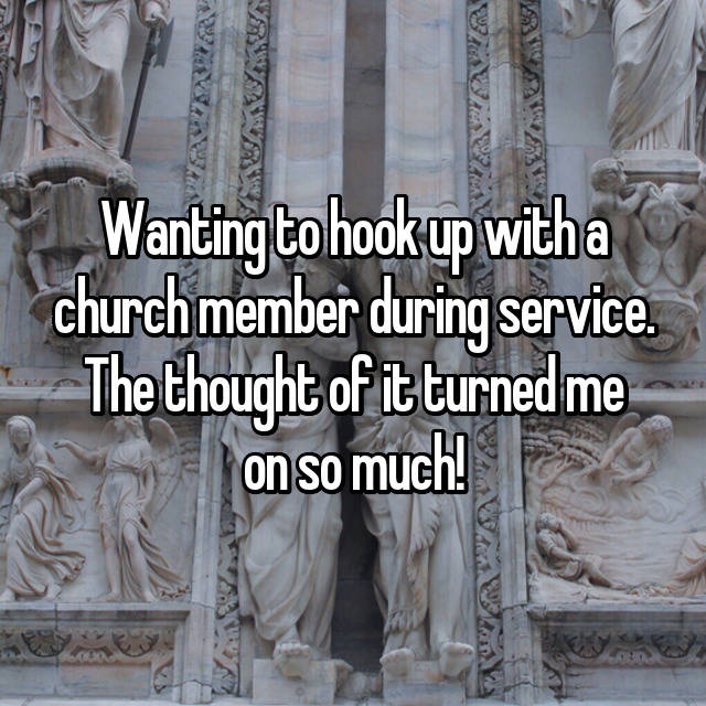 Wanting to hook up with a church member during service. The thought of it turned me on so much!