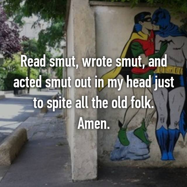 Read smut, wrote smut, and acted smut out in my head just to spite all the old folk. Amen.