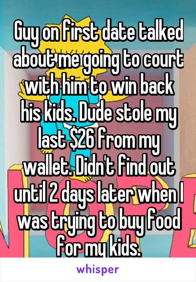 Guy on first date talked about me going to court with him to win back his kids. Dude stole my last $26 from my wallet. Didn't find out until 2 days later when I was trying to buy food for my kids.