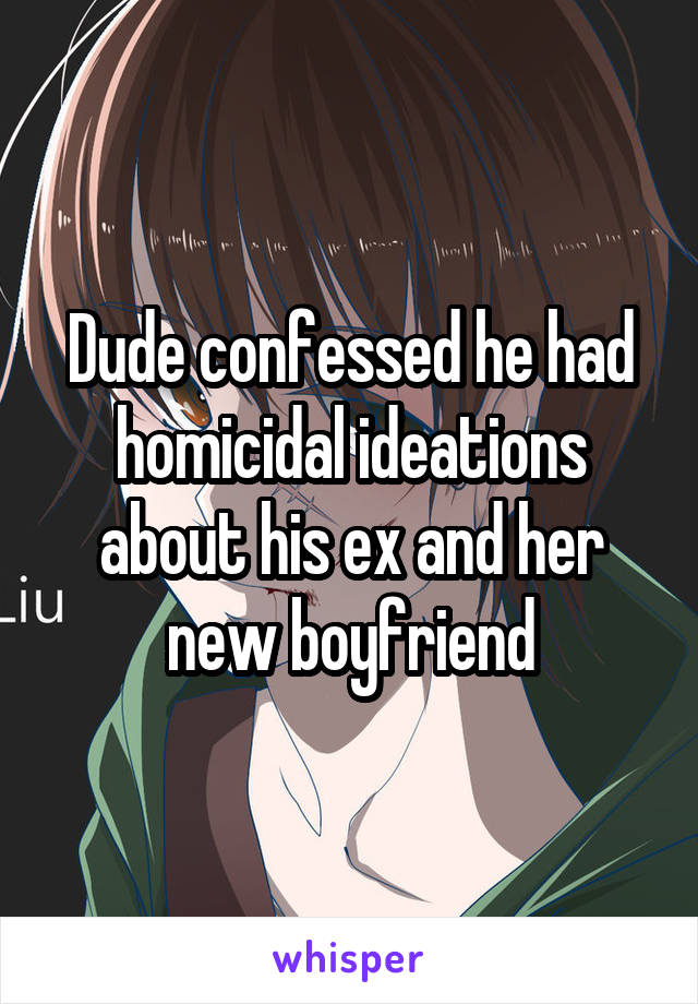 Dude confessed he had homicidal ideations about his ex and her new boyfriend