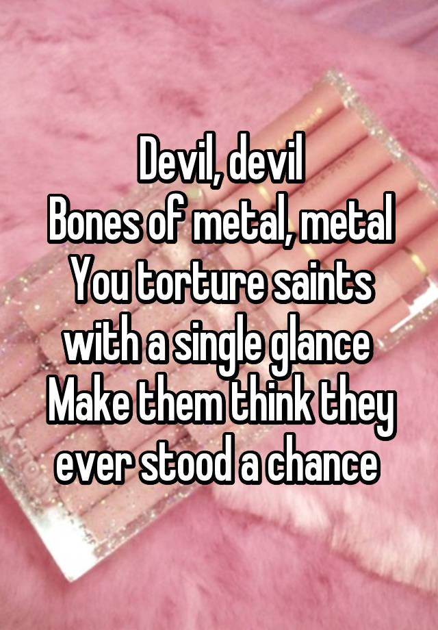 devil devil bones of metal metal you torture saints with a single
