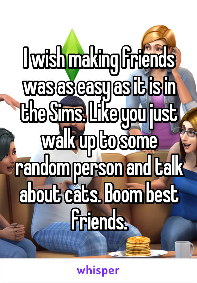 I wish making friends was as easy as it is in the Sims. Like you just walk up to some random person and talk about cats. Boom best friends.