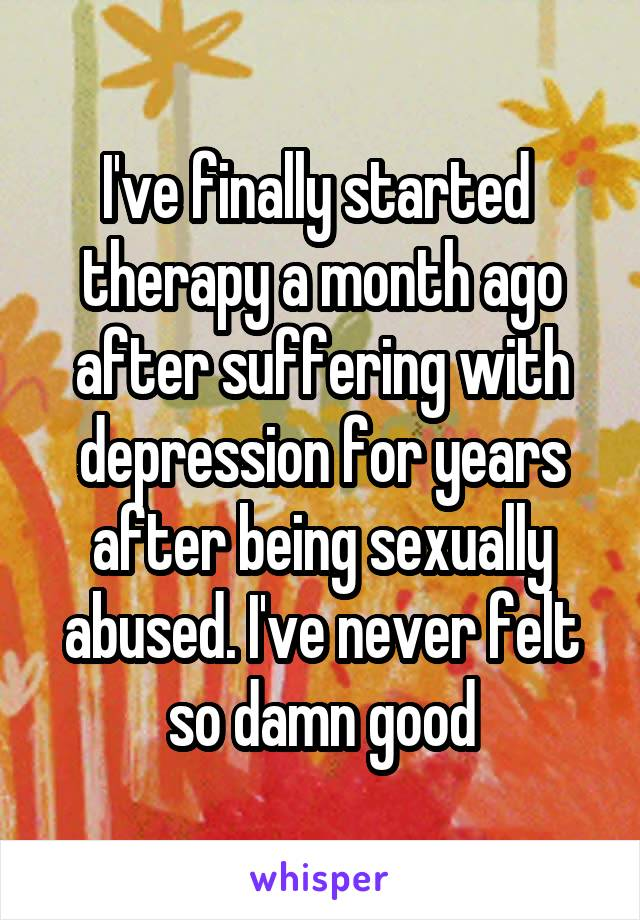 I've finally started  therapy a month ago after suffering with depression for years after being sexually abused. I've never felt so damn good