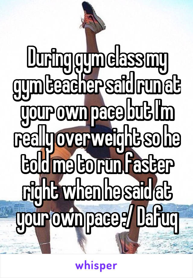During gym class my gym teacher said run at your own pace but I'm really overweight so he told me to run faster right when he said at your own pace :/ Dafuq