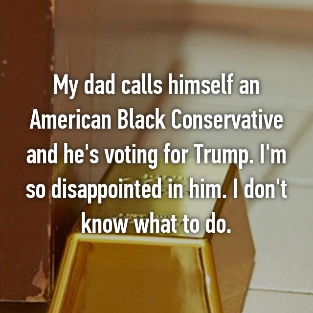 My dad calls himself an American Black Conservative and he's voting for Trump. I'm so disappointed in him. I don't know what to do.