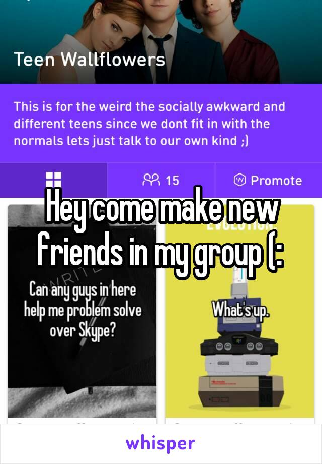 Hey come make new friends in my group (: