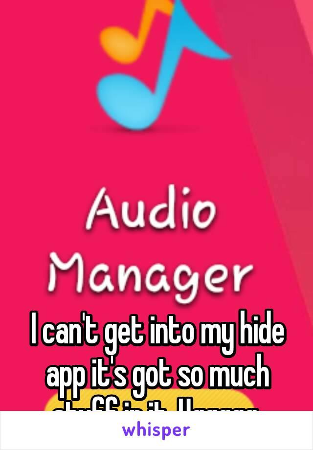 I can't get into my hide app it's got so much stuff in it. Uggggg