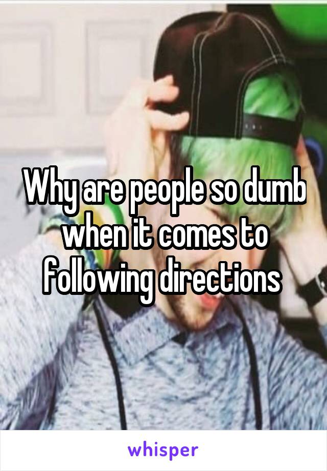 Why are people so dumb when it comes to following directions