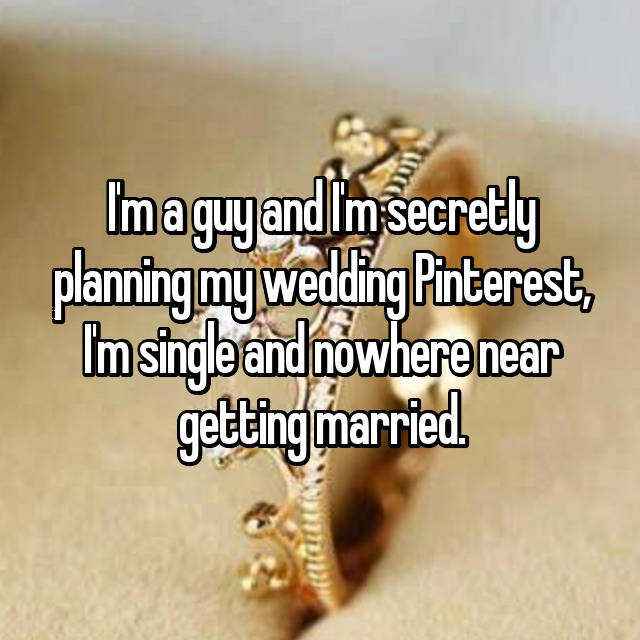 I'm a guy and I'm secretly planning my wedding Pinterest, I'm single and nowhere near getting married.